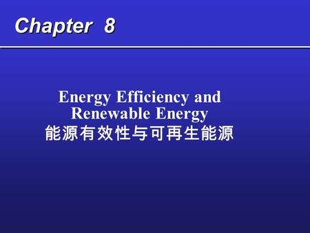 Chapter 8 Energy Efficiency and Renewable Energy 能源有效性与可再生能源.