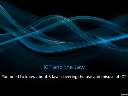 ICT and the Law You need to know about 3 laws covering the use and misuse of ICT.