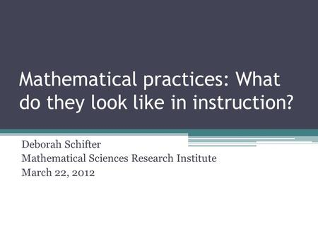 Mathematical practices: What do they look like in instruction? Deborah Schifter Mathematical Sciences Research Institute March 22, 2012.