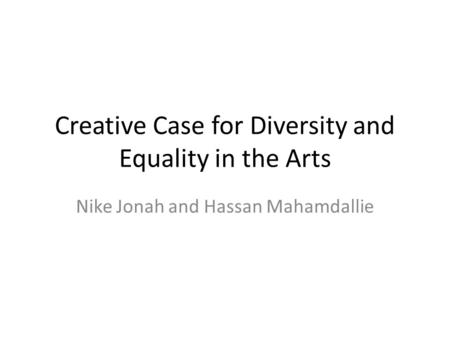 Creative Case for <strong>Diversity</strong> and Equality <strong>in</strong> the Arts Nike Jonah and Hassan Mahamdallie.