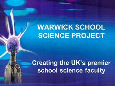 WARWICK SCHOOL SCIENCE PROJECT Creating the UK's premier school science faculty.