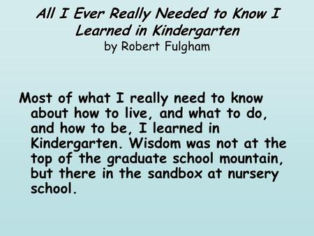 All I Ever Really Needed to Know I Learned in Kindergarten All I Ever Really Needed to Know I Learned in Kindergarten by Robert Fulgham Most of what I.