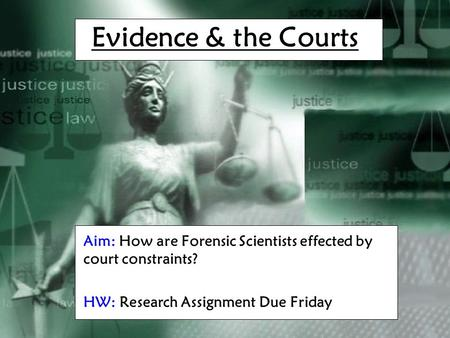 Evidence & the Courts Aim: How are Forensic Scientists effected by court constraints? HW: Research Assignment Due Friday.