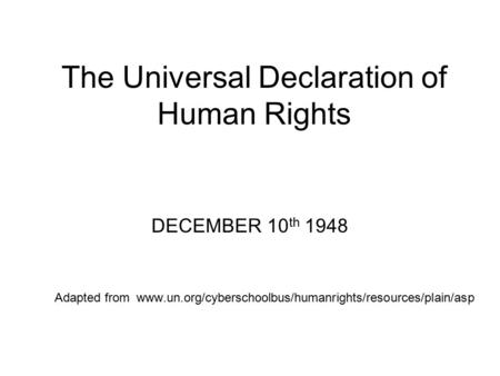 The Universal Declaration of Human Rights DECEMBER 10 th 1948 Adapted from www.un.org/cyberschoolbus/humanrights/resources/plain/asp.