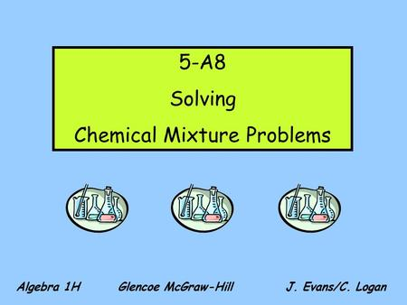 Algebra 1H Glencoe McGraw-Hill J. Evans/C. Logan 5-A8 Solving Chemical Mixture Problems.