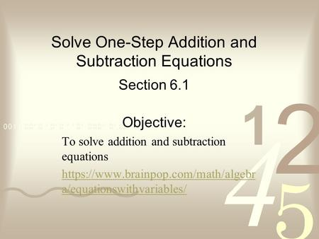 Solve One-Step Addition and Subtraction Equations Section 6.1 Objective: To solve addition and subtraction equations https://www.brainpop.com/math/algebr.