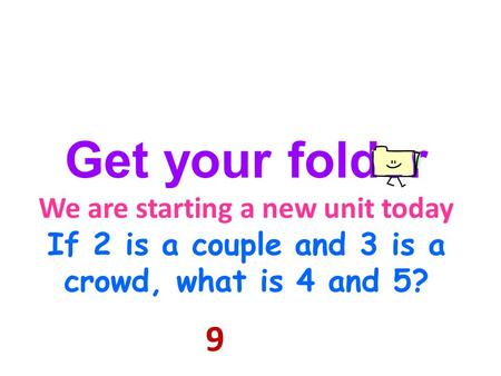 Get your folder We are starting a new unit today If 2 is a couple and 3 is a crowd, what is 4 and 5? 9.