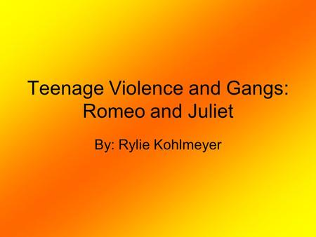 Teenage Violence and Gangs: Romeo and Juliet By: Rylie Kohlmeyer.