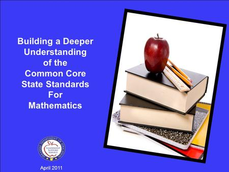 April 2011 Building a Deeper Understanding of the Common Core State Standards For Mathematics.