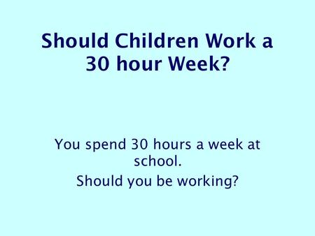 Should Children Work a 30 hour Week? You spend 30 hours a week at school. Should you be working?