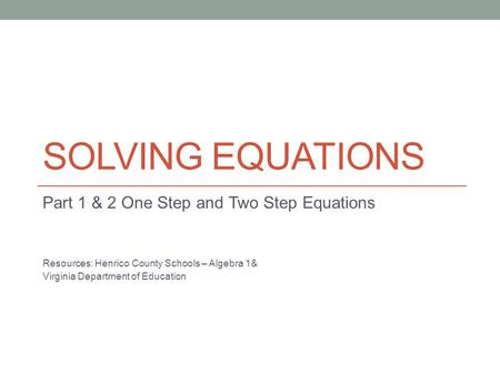 SOLVING EQUATIONS Part 1 & 2 One Step and Two Step Equations Resources: Henrico County Schools – Algebra 1& Virginia Department of Education.