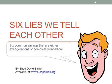 SIX LIES WE TELL EACH OTHER Six common sayings that are either exaggerations or completely unbiblical. By Shad David Sluiter Available at www.GospelHall.orgwww.GospelHall.org.