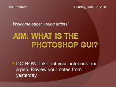 Welcome eager young artists! Ms. Edelman Sunday, June 05, 2016  DO NOW: take out your notebook and a pen. Review your notes from yesterday.