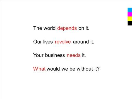 The world depends on it. Our lives revolve around it. Your business needs it. What would we be without it?