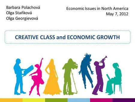 CREATIVE CLASS and ECONOMIC GROWTH Barbara Polachová Olga Staňková Olga Georgievová Economic Issues in North America May 7, 2012.