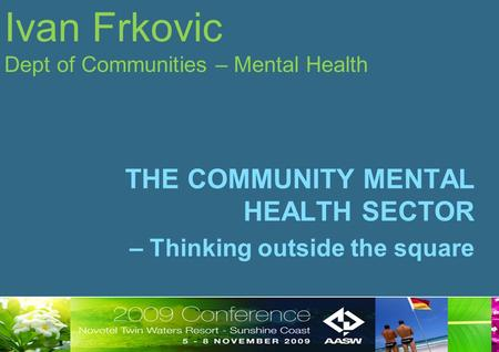 Ivan Frkovic Dept of Communities – Mental Health THE COMMUNITY MENTAL HEALTH SECTOR – Thinking outside the square.