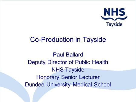 Co-Production in Tayside Paul Ballard Deputy Director of Public Health NHS Tayside Honorary Senior Lecturer Dundee University Medical School.