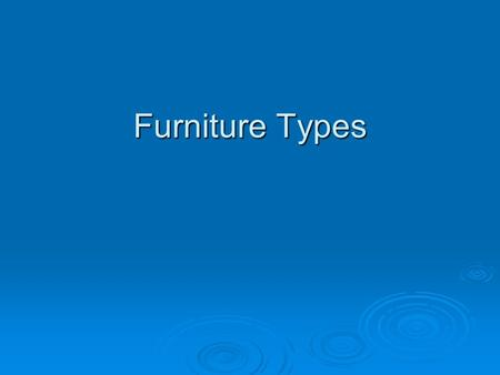 Furniture Types.  There are many different categories of furniture. Within each category there are many types. As an Interior Designer you must be familiar.