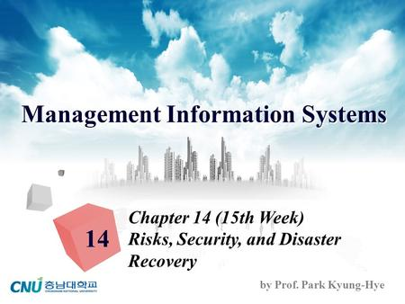 Management Information Systems by Prof. Park Kyung-Hye Chapter 14 (15th Week) Risks, Security, and Disaster Recovery 14.