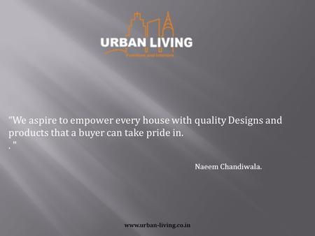 "Www.urban-living.co.in ""We aspire to empower every house with quality Designs and products that a buyer can take pride in..  Naeem Chandiwala."