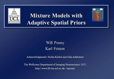 Mixture Models with Adaptive Spatial Priors Will Penny Karl Friston Acknowledgments: Stefan Kiebel and John Ashburner The Wellcome Department of Imaging.