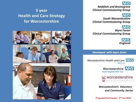 5 year Health and Care Strategy for Worcestershire Proposed Final Version 2 nd July 2014 Developed with input from: Worcestershire's Voluntary and Community.