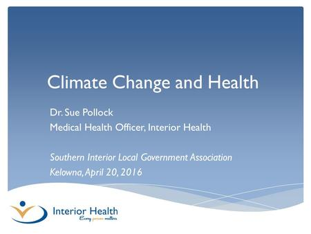 Climate Change and Health Dr. Sue Pollock Medical Health Officer, Interior Health Southern Interior Local Government Association Kelowna, April 20, 2016.
