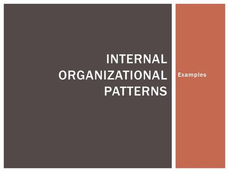 Examples INTERNAL ORGANIZATIONAL PATTERNS.  Writers use this structure when they are writing about the similarities and differences between 2 or more.
