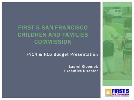FY14 & F15 Budget Presentation Laurel Kloomok Executive Director FIRST 5 SAN FRANCISCO CHILDREN AND FAMILIES COMMISSION 1.