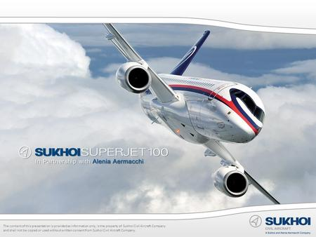The content of this presentation is provided as information only, is the property of Sukhoi Civil Aircraft Company and shall not be copied or used without.