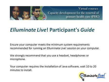 Elluminate Live! Participant's Guide Ensure your computer meets the minimum system requirements recommended for running an Elluminate Live! session on.