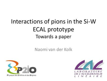 Interactions of pions in the Si-W ECAL prototype Towards a paper Naomi van der Kolk.
