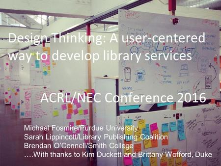 ACRL/NEC Conference 2016 Design Thinking: A user-centered way to develop library services Michael Fosmire/Purdue University Sarah Lippincott/Library Publishing.
