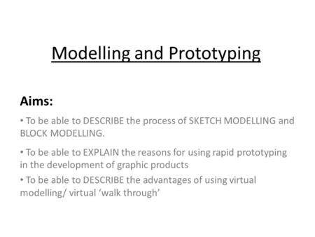 Modelling and Prototyping Aims: To be able to DESCRIBE the process of SKETCH MODELLING and BLOCK MODELLING. To be able to EXPLAIN the reasons for using.