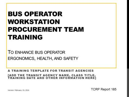BUS OPERATOR WORKSTATION PROCUREMENT TEAM TRAINING T O ENHANCE BUS OPERATOR ERGONOMICS, HEALTH, AND SAFETY A TRAINING TEMPLATE FOR TRANSIT AGENCIES [ADD.