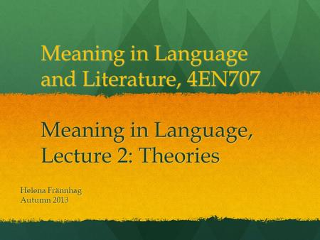 Meaning in Language and Literature, 4EN707 Meaning in Language, Lecture 2: Theories Helena Frännhag Autumn 2013.