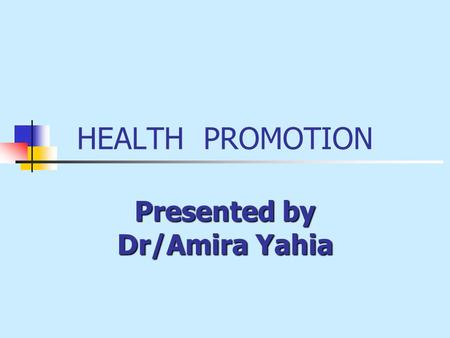 HEALTH PROMOTION Presented by Dr/Amira Yahia. Learning outcomes To define health promotion To identify the Principles of Health Promotion To discus the.