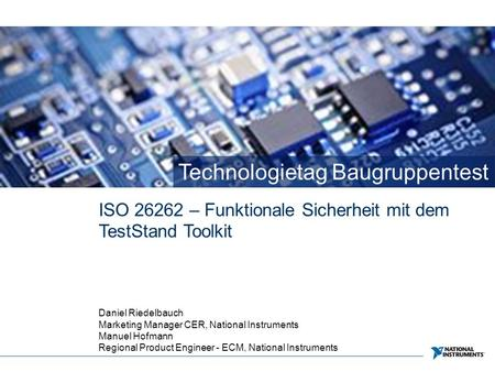 Technologietag Baugruppentest ISO 26262 – Funktionale Sicherheit mit dem TestStand Toolkit Daniel Riedelbauch Marketing Manager CER, National Instruments.