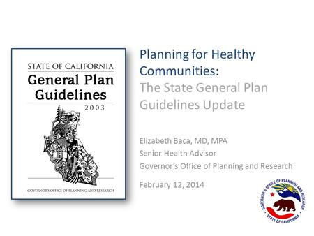 Planning for Healthy Communities: The State General Plan Guidelines Update Elizabeth Baca, MD, MPA Senior Health Advisor Governor's Office of Planning.