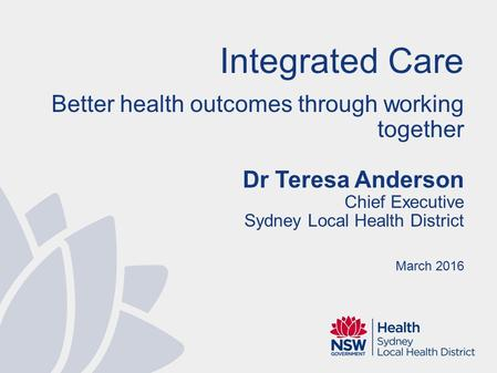 Integrated Care Better health outcomes through working together Dr Teresa Anderson Chief Executive Sydney Local Health District March 2016.