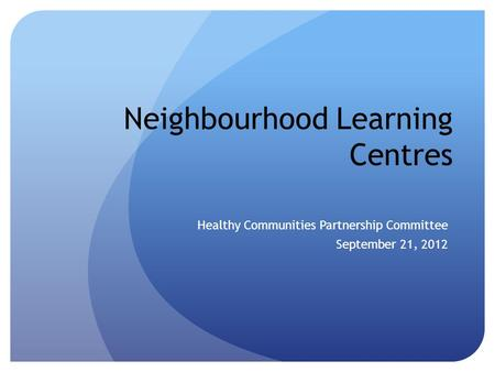 Neighbourhood Learning Centres Healthy Communities Partnership Committee September 21, 2012.
