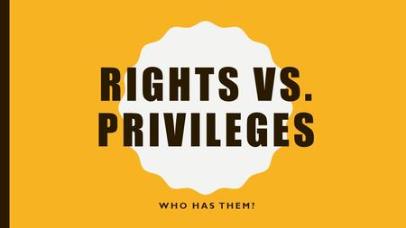 RIGHTS VS. PRIVILEGES WHO HAS THEM?. RIGHTS…. You do not have your FULL rights until you are 18. The following rights were established by the United Nations.
