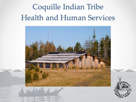 Coquille Indian Tribe Health and Human Services. MISSION We foster and promote a whole person approach to wellness, health and the promotion of self sufficiency.