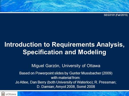 Miguel Garzón, University of Ottawa Based on Powerpoint slides by Gunter Mussbacher (2009) with material from: Jo Atlee, Dan Berry (both University of.