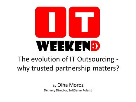 The evolution of IT Outsourcing - why trusted partnership matters? by Olha Moroz Delivery Director, SoftServe Poland.