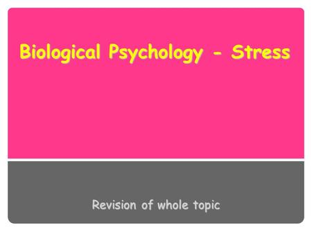 Biological Psychology - Stress Revision of whole topic.