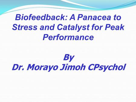 Biofeedback: A Panacea to Stress and Catalyst for Peak Performance By Dr. Morayo Jimoh CPsychol.
