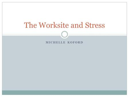 MICHELLE KOFORD The Worksite and Stress. What is Occupational Stress? Defined as a condition where an aspect of work is causing physical or mental problems.