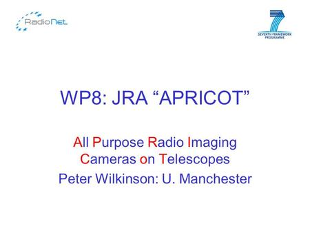 "WP8: JRA ""APRICOT"" All Purpose Radio Imaging Cameras on Telescopes Peter Wilkinson: U. Manchester."