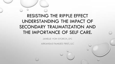RESISTING THE RIPPLE EFFECT UNDERSTANDING THE IMPACT OF SECONDARY TRAUMATIZATION AND THE IMPORTANCE OF SELF CARE. JANELLE VON STORCH, LPC ARKANSAS FAMILIES.